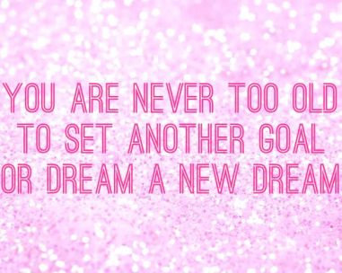 Quotes to Live by- You are never too old to set another goal, or dream a new dream. - C.S Lewis